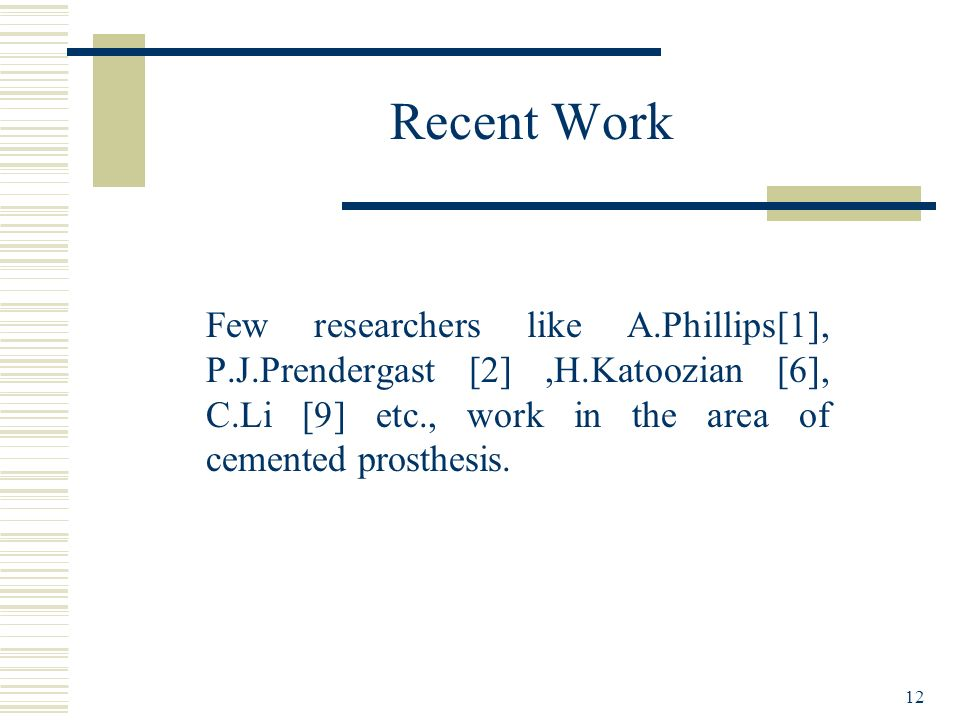 Recent Work Few researchers like A.Phillips[1], P.J.Prendergast [2] ,H.Katoozian [6], C.Li [9] etc., work in the area of cemented prosthesis.